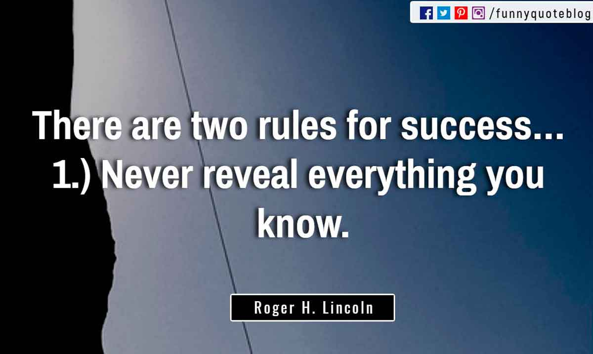 """There are two rules for success… 1.) Never reveal everything you know."" ― Roger H. Lincoln Quote"