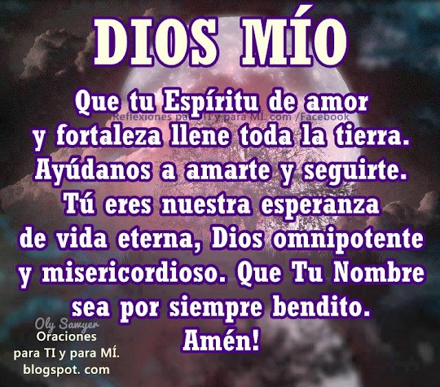 Ayúdanos a amarte y seguirte. Tú eres nuestra esperanza de vida eterna,  Dios omnipotente y misericordioso. Que Tu Nombre sea por siempre bendito.