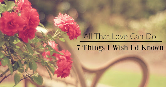 All That Love Can Do: 7 Thing I Wish I'd Known