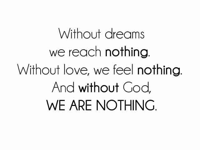 Without Dreams We Reach Nothing.Without Love, We Feel