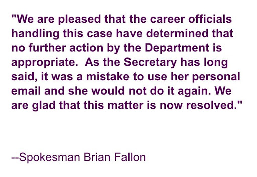 """We are pleased that the career officials handling this case have determined that no further action by the department is appropriate. As the Secretary has long said, it was a mistake to use her personal email and she would not do it again. We are glad that this matter is now resolved."""