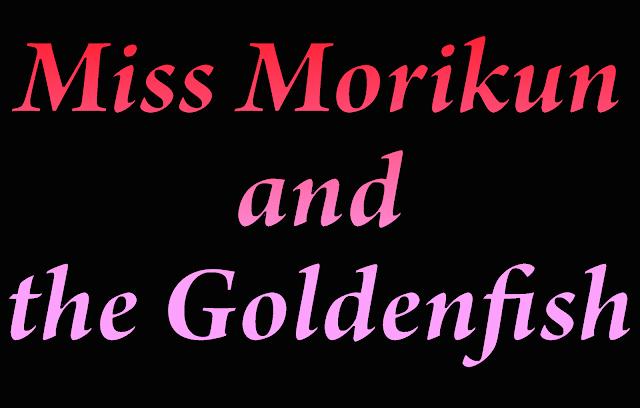 [Image: MissMorikunandthegoldenfish.png]