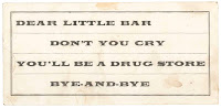 "A bit of printed text reading ""Dear little bar don't you cry you'll be a drug store bye and bye."""