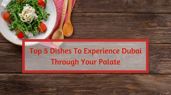 Top 5 Dishes To Experience Dubai Through Your Palate