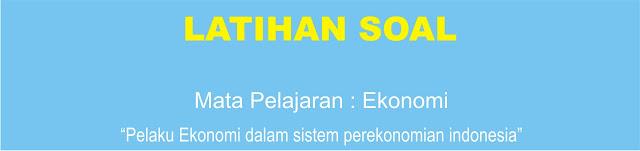 Soal Ekonomi XI : Pelaku Ekonomi dalam Sistem Perekonomian Indonesia Lengkap