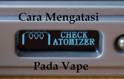 Cara Mengatasi Check Atomizer Pada Vape