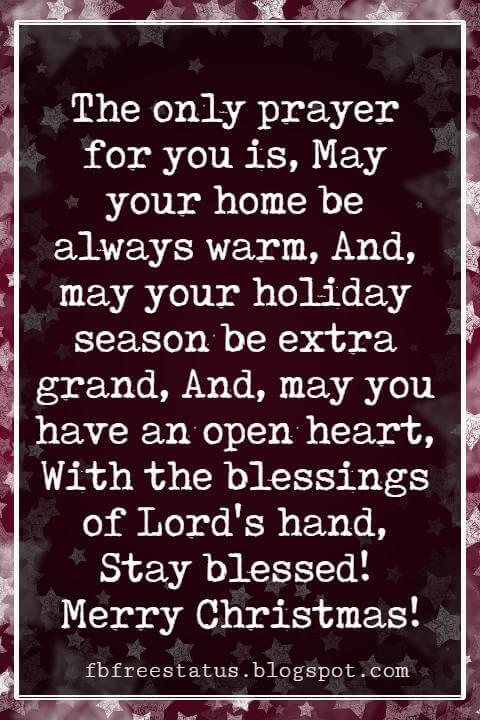 Religious Sayings For Christmas Cards, The only prayer for you is, May your home be always warm, And, may your holiday season be extra grand, And, may you have an open heart, With the blessings of Lord's hand, Stay blessed! Merry Christmas!