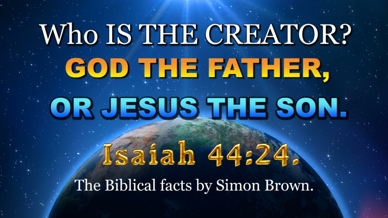 WHO IS THE CREATOR, GOD OR JESUS? Isaiah 44:24.
