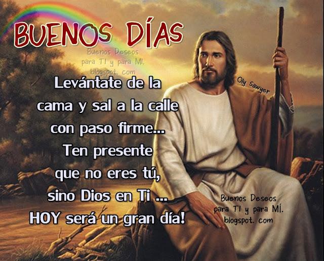 BUENOS DÍAS !!! Levántate de la cama y sal a la calle con paso firme... Ten presente que no eres tú, sino Dios en Ti... HOY será un gran día!
