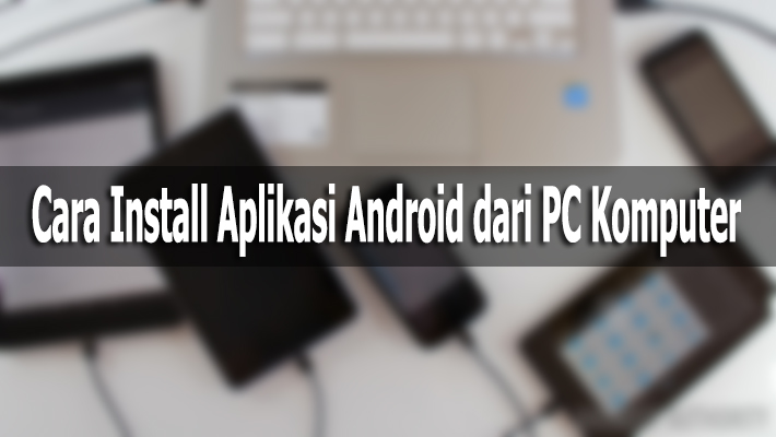 Cara Install Aplikasi Android dari PC Komputer