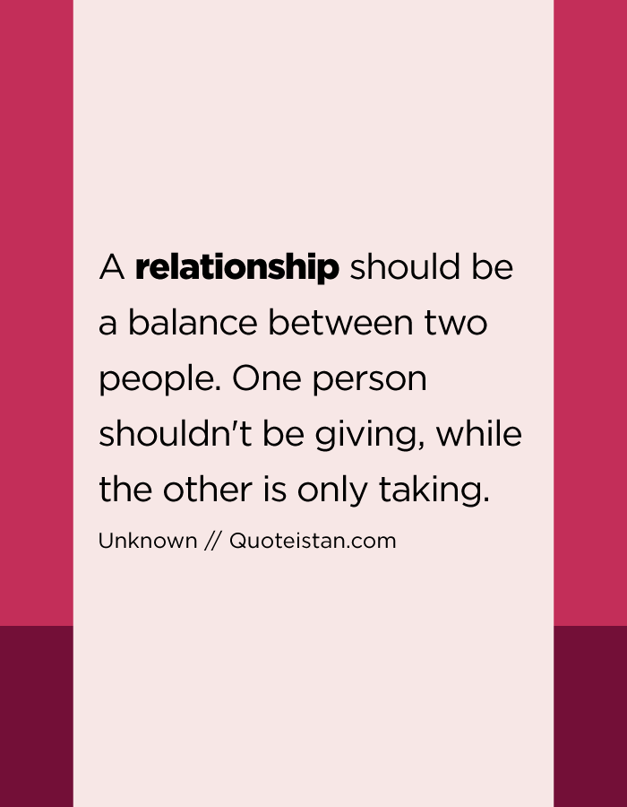 A relationship should be a balance between two people. One person shouldn't be giving, while the other is only taking.