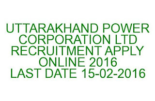 UTTARAKHAND POWER CORPORATION LTD RECRUITMENT APPLY ONLINE 2016 LAST DATE 15-02-2016