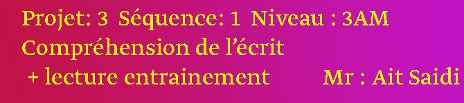 Projet 3 Séquence1  Niveau : 3AM Compréhension de l'écrit + lecture entrainement