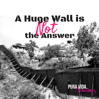 A Huge Border Wall is Not the Answer on Pura Vida. Sometimes.