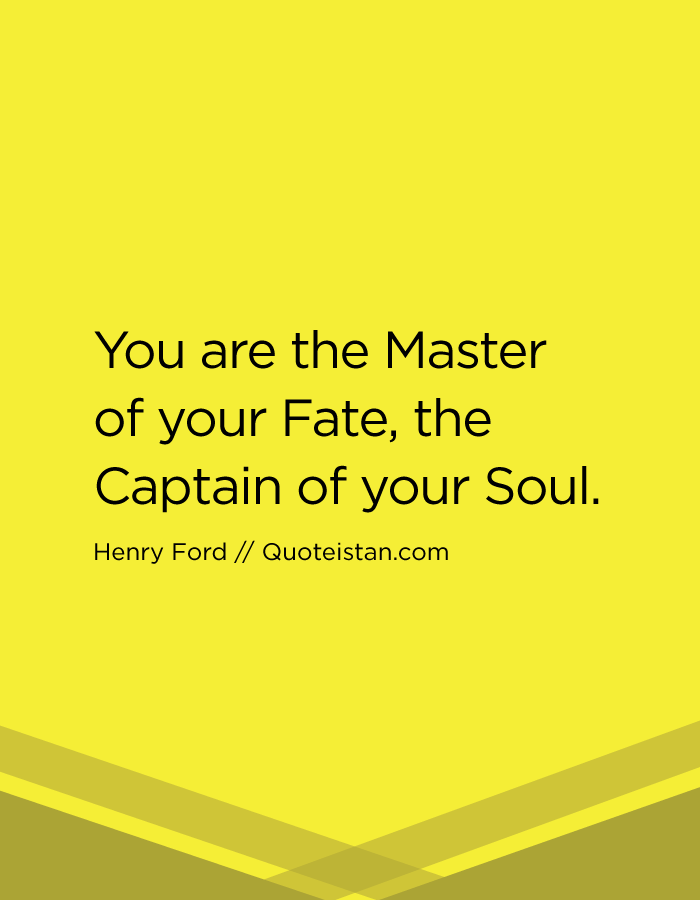 You are the Master of your Fate, the Captain of your Soul.