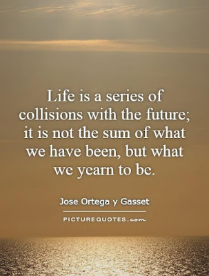 quotes that will make brighten: Life is a series of collisions with future; it is not sum of what we have been, but what we year to be.