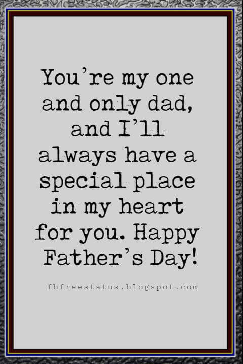 Fathers Day Card Sayings, You're my one and only dad, and I'll always have a special place in my heart for you. Happy Father's Day!