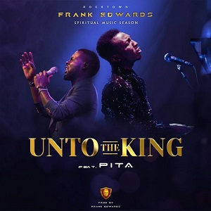 Audio and Lyrics:Frank Edwards Ft. Pita-Unto The King
