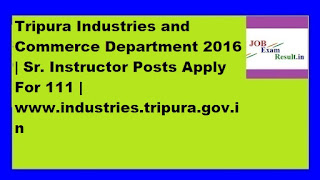 Tripura Industries and Commerce Department 2016 | Sr. Instructor Posts Apply For 111 | www.industries.tripura.gov.in