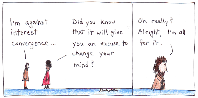 "Man says to woman, ""I'm against interest convergence..."" Woman replies, ""Did you know that it will give you an excuse to change your mind?"" Man replies, ""Oh really? Alright, I'm all for it."" Interest convergence cartoon by rob goetze."