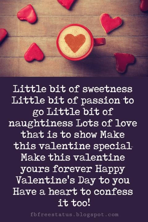 Happy Valentines Day Messages, Little bit of sweetness Little bit of passion to go Little bit of naughtiness Lots of love that is to show Make this valentine special Make this valentine yours forever Happy Valentine's Day to you Have a heart to confess it too!