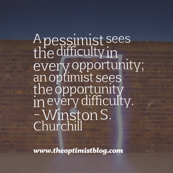 """A pessimist sees the difficulty in every opportunity; an optimist sees the opportunity in every difficulty."" ~ Winston S. Churchill"