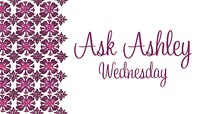 Ask Ashley Wednesday!!!
