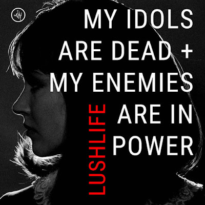 "LUSHLIFE ""My Idols Are Dead + My Enemies Are In Power"""