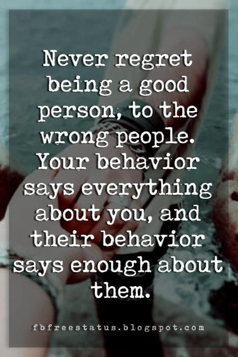 quotes about friendship and life, Never regret being a good person, to the wrong people. Your behavior says everything about you, and their behavior says enough about them.