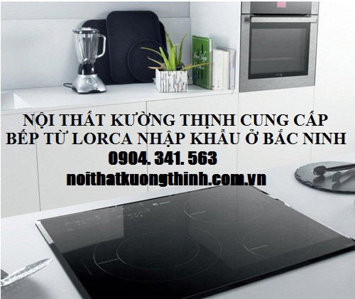 Nội thất Kường Thịnh bán bếp từ Lorca  tại Bắc Ninh