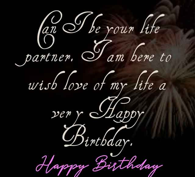Can I be your life partner. I am here to wish love of my life a very Happy Birthday.