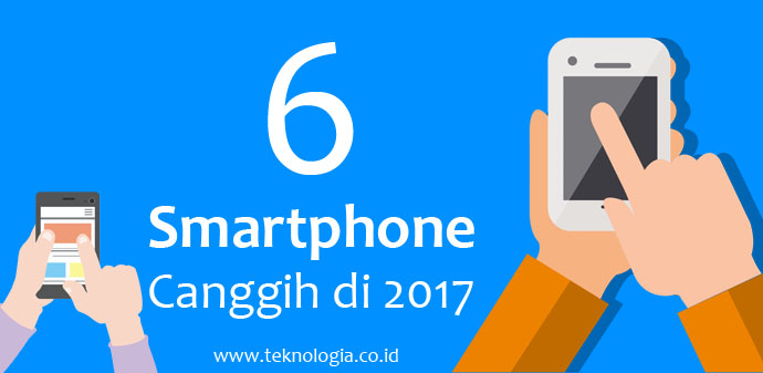6 Smartphone Android Canggih tahun 2017