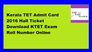 Kerala TET Admit Card 2016 Hall Ticket Download KTET Exam Roll Number Online