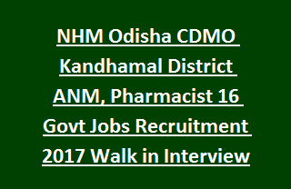 NHM Odisha CDMO Kandhamal District ANM, Pharmacist 16 Govt Jobs Recruitment 2017 Walk in Interview