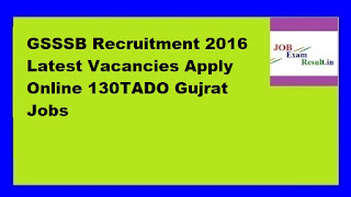 GSSSB Recruitment 2016 Latest Vacancies Apply Online 130TADO Gujrat Jobs