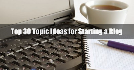 Top 30 Topic Ideas for Starting a Blog