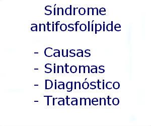 Síndrome antifosfolípide causas sintomas diagnóstico tratamento prevenção riscos complicações