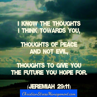 I know the thoughts I think towards you, thoughts of peace and not evil. Thoughts to give you the future you hope for. (Jeremiah 29:11)