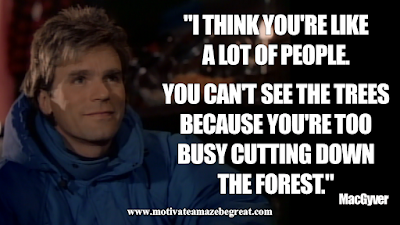 "Inspirational MacGyver Quotes For Knowledge And Resourcefulness: ""I think you're like a lot of people. You can't see the trees because you're too busy cutting' down the forest."" - MacGyver"