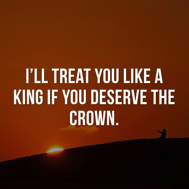 I'll treat you like a king if you deserve the crown. - Inspiration Quotes