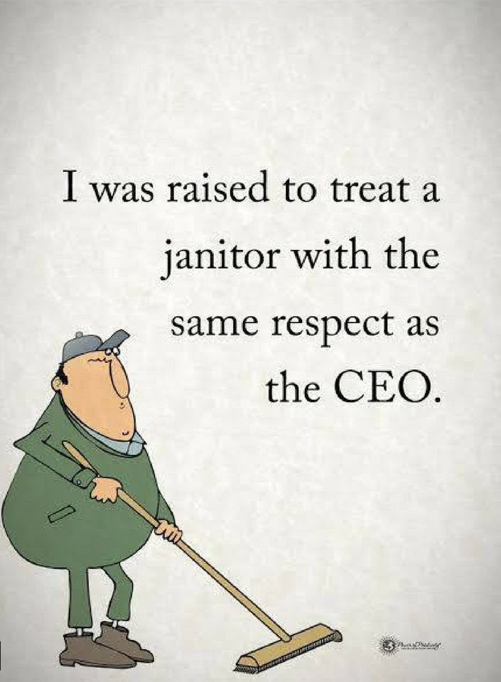 I Was Raised To Treat A Janitor With The Same Respect As The Ceo