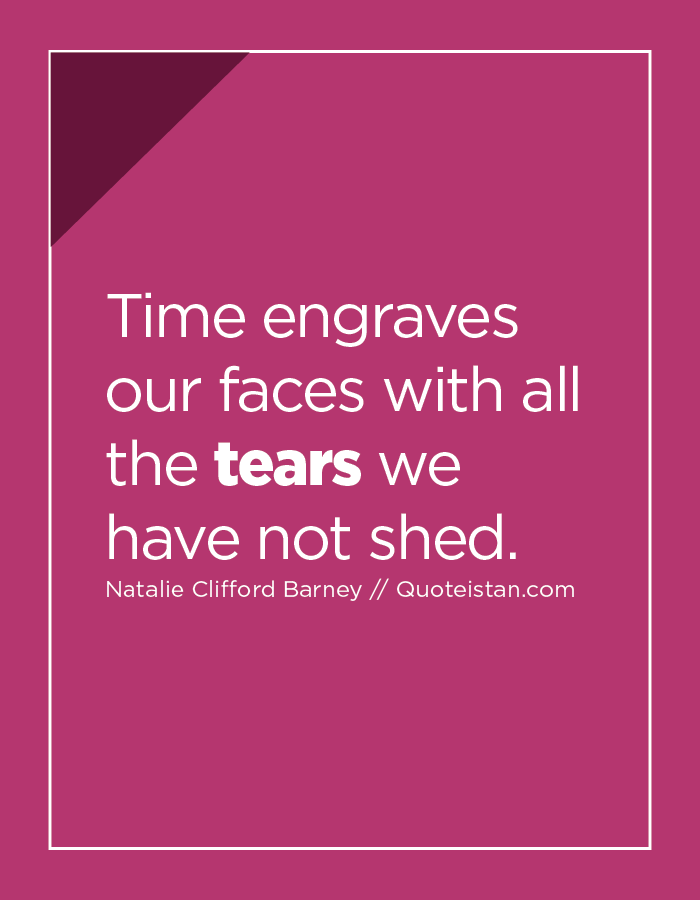 Time engraves our faces with all the tears we have not shed.