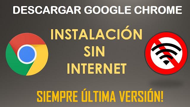 Descargar Google Chrome para instalar sin internet, full actualizado.