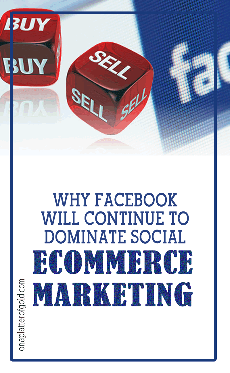 Why Facebook Will Continue To Dominate Social E-commerce Marketing