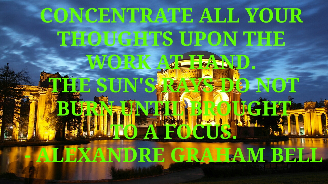 CONCENTRATE ALL YOUR  THOUGHTS UPON THE  WORK AT HAND.  THE SUN'S RAYS DO NOT BURN  UNTIL BROUGHT TO A FOCUS.  - ALEXANDRE GRAHAM BELL