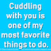Cuddling with you is one of my most favorite things to do.