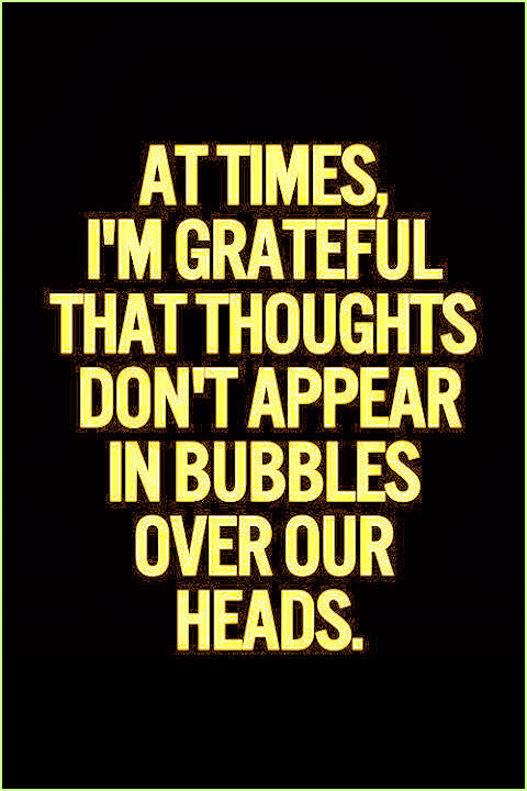 At times I'm grateful that thoughts don't appear in bubbles over our heads. #funny #quote #thoughts #relatable #truth
