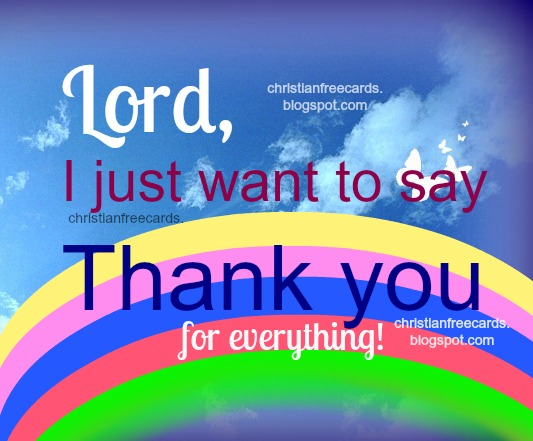 Lord, Thank you for everything. Free christian images with free christian quotes to share by pinterest, facebook, twitter, free cards for God, thank you my God.