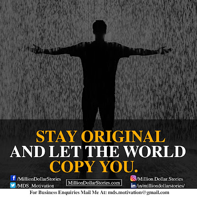 STAY ORIGINAL AND LET THE WORLD COPY YOU.