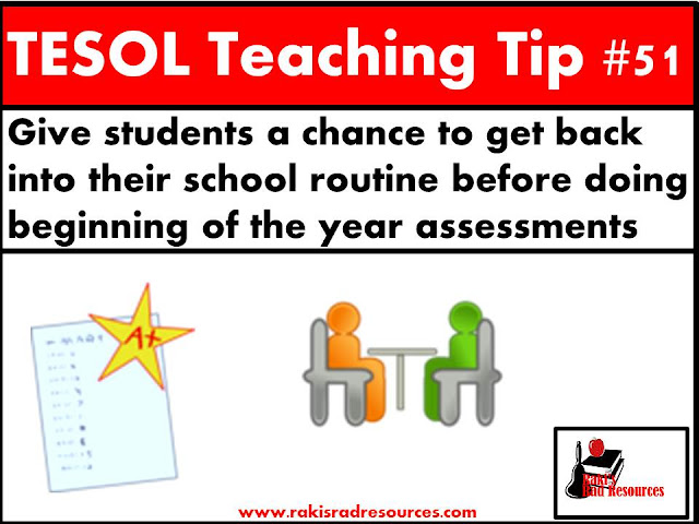 TESOL Teaching Tip #51 - Give esl and ell students a chance to get back into their school routine before doing beginning of the year assessments. Students have limited English exposure over the summer and need a few weeks of English to reacclimate. Find more information on this topic at my blog - Raki's Rad Resources.